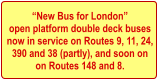 �New Bus for London� open platform double deck buses  now in service on Routes 9, 11, 24,  390 and 38 (partly), and soon on on Routes 148 and 8.