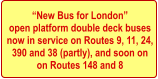 �New Bus for London� open platform double deck buses  now in service on Routes 9, 11, 24,  390 and 38 (partly), and soon on on Routes 148 and 8